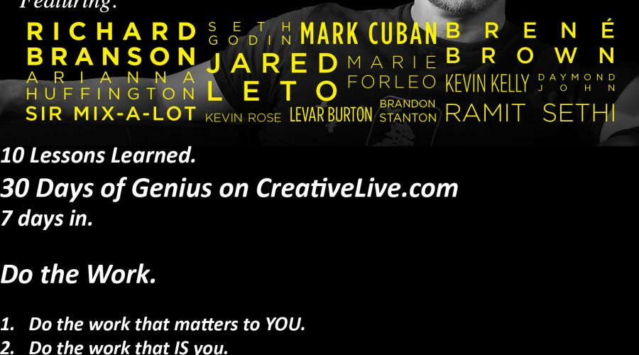 Do the Work. 10 Lessons Learned. 30 Days of Genius on CreativeLive.com. 7 days in.